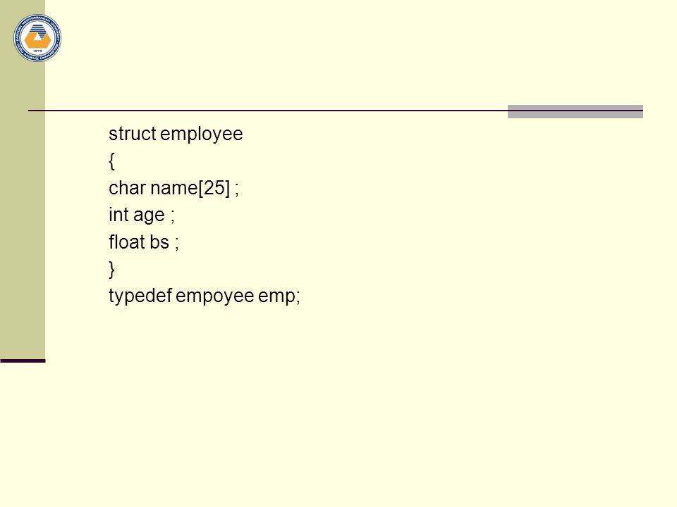struct employee { char name[25] ; int age ; float bs ; } typedef empoyee emp;